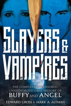 Slayers & Vampires The Complete Uncensored, Unauthorized Oral History of Buffy & Angel