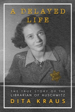 A Delayed Life The True Story of the Librarian of Auschwitz