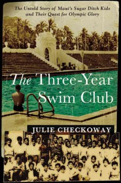 The Three-Year Swim Club The Untold Story of Maui's Sugar Ditch Kids and Their Quest for Olympic Glory