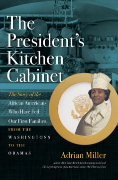 The President's Kitchen Cabinet The Story of the African Americans Who Have Fed Our First Families, from the Washingtons to the Obamas