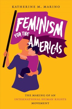 Feminism for the Americas The Making of an International Human Rights Movement