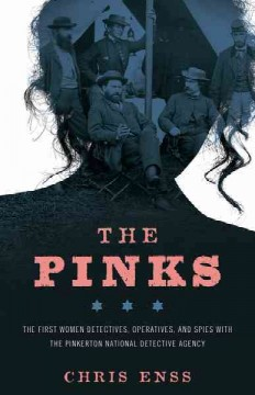 The Pinks The First Women Detectives, Operatives, and Spies with the Pinkerton National Detective Agency