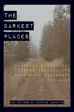 The darkest places  unsolved mysteries, true crimes, and harrowing disasters in the wild