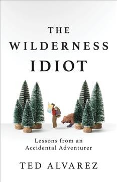 The Wilderness Idiot Lessons from an Accidental Adventurer