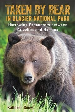 Taken By Bear in Glacier National Park Harrowing Encounters between Grizzlies and Humans
