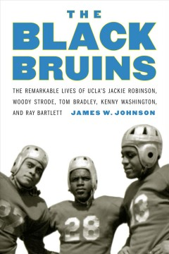 The Black Bruins The Remarkable Lives of UCLA's Jackie Robinson, Woody Strode, Tom Bradley, Kenny Washington, and Ray Bartlett