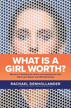 What Is a Girl Worth My Story of Breaking the Silence and Exposing the Truth about Larry Nassar and USA Gymnastics