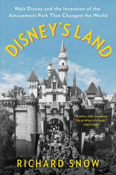 Disney's Land Walt Disney and the Invention of the Amusement Park That Changed the World