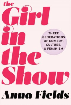 The Girl in the Show Three Generations of Comedy, Culture, and Feminism