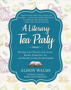 A Literary Tea Party Blends and Treats for Alice, Bilbo, Dorothy, Jo, and Book Lovers Everywhere