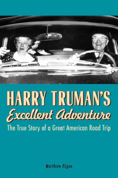 Harry Truman's Excellent Adventure The True Story of a Great American Road Trip
