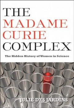 The Madame Curie Complex The Hidden History of Women in Science