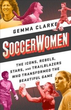 bookjacket for Soccerwomen : the icons, rebels, stars, and trailblazers who transformed the beautiful game