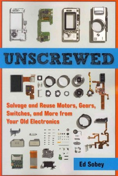 Bookjacket for  Unscrewed : salvage and reuse motors, gears, switches, and more from your old electronics