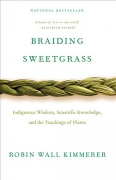 Braiding Sweetgrass Indigenous Wisdom, Scientific Knowledge and the Teachings of Plants