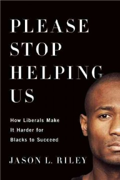 Please Stop Helping Us How Liberals Make It Harder for Blacks to Succeed