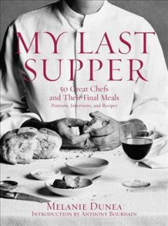 My Last Supper 50 Great Chefs and Their Final Meals  Portraits, Interviews, and Recipes