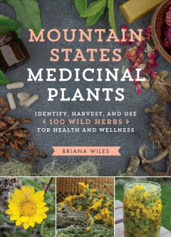 Mountain States Medicinal Plants Identify, Harvest, and Use 100 Wild Herbs for Health and Wellness