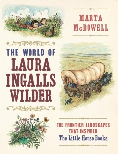 The World of Laura Ingalls Wilder The Frontier Landscapes that Inspired the Little House Books