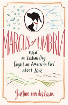 Marcus of Umbria What an Italian Dog Taught an American Girl about Love