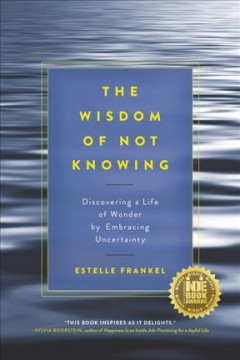 The Wisdom of Not Knowing Discovering a Life of Wonder by Embracing Uncertainty