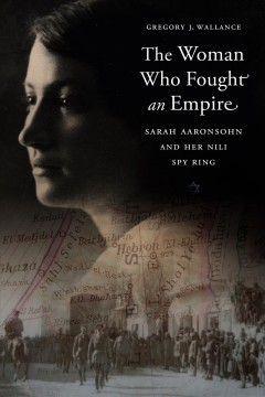 The Woman Who Fought an Empire Sarah Aaronsohn and Her Nili Spy Ring