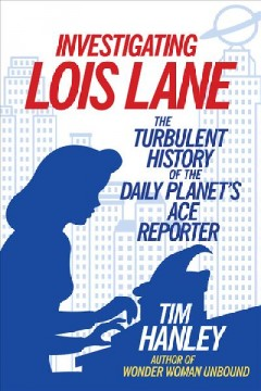 Investigating Lois Lane The Turbulent History of the Daily Planet's Ace Reporter