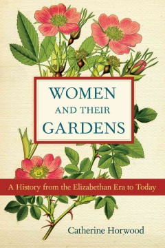 Women and Their Gardens A History from the Elizabethan Era to Today