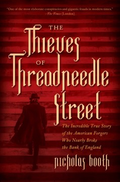 The Thieves of Threadneedle Street The Incredible True Story of the American Forgers Who Nearly Broke the Bank of England