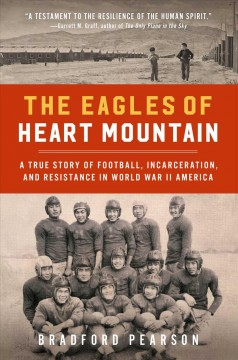 The Eagles of Heart Mountain A True Story of Football, Incarceration, and Resistance in World War II America
