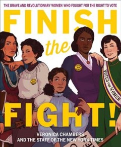 Finish-the-fight!:-the-brave-and-revolutionary-women-who-fought-for-the-right-to-vote-/-written-by-the-Staff-of-The-New-York-Ti