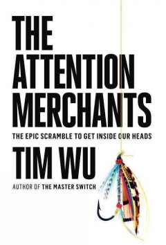 The attention merchants : the epic scramble to get inside our heads by Tim Wu.