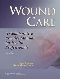 Wound-care-:-a-collaborative-practice-manual-for-health-professionals-edited-by-Carrie-Sussman,-Barbara-M.-Bates-Jensen.
