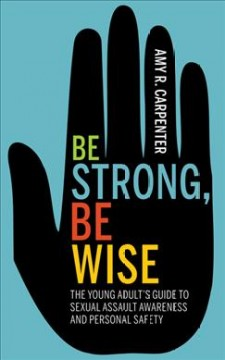 Be-strong,-be-wise-:-the-young-adult's-guide-to-sexual-assault-awareness-and-personal-safety-/-Amy-R.-Carpenter.