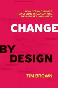 Change-by-design-:-how-design-thinking-transforms-organizations-and-inspires-innovation-/-Tim-Brown,-with-Barry-Katz.