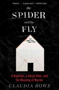 The-spider-and-the-fly-:-a-reporter,-a-serial-killer,-and-the-meaning-of-murder-/-Claudia-Rowe.