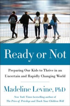 Ready-or-not-:-preparing-our-kids-to-thrive-in-an-uncertain-and-rapidly-changing-world-/-Madeline-Levine,-PhD.