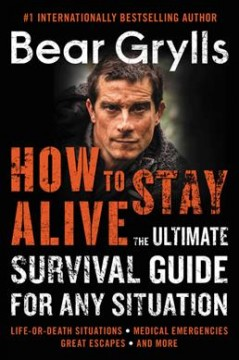 How to stay alive : the ultimate survival guide for any situation
