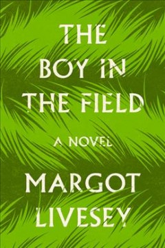The-boy-in-the-field-:-a-novel-/-Margot-Livesey.