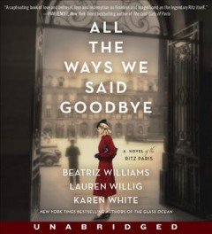 All-the-ways-we-said-goodbye-[compact-disc]-:-a-novel-of-the-Ritz-Paris-/-Beatriz-Williams,-Lauren-Willig,-Karen-White.