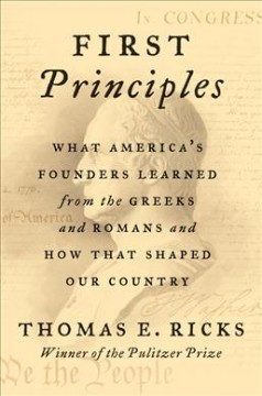 First-principles-:-what-America's-founders-learned-from-the-Greeks-and-Romans-and-how-that-shaped-our-country-/-Thomas-E.-R