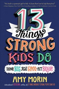 13-things-strong-kids-do-:-think-big,-feel-good,-act-brave-/-Amy-Morin-;-illustrated-by-Jennifer-Naalchigar.