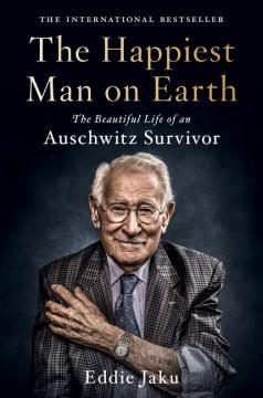 The-happiest-man-on-Earth-:-the-beautiful-life-of-an-Auschwitz-survivor-/-Eddie-Jaku.