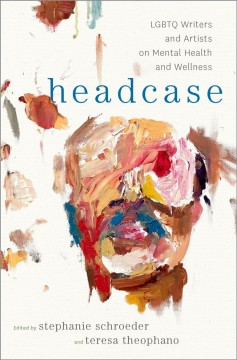 Headcase-:-LGBTQ-writers-&-artists-on-mental-health-and-wellness-/-edited-by-Stephanie-Schroeder-and-Teresa-Theophano.
