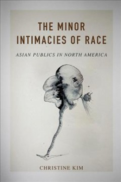 The-minor-intimacies-of-race-:-Asian-publics-in-North-America-/-Christine-Kim.
