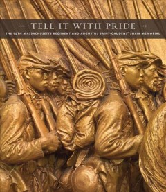 Tell it with pride : the 54th Massachusetts Regiment and Augustus Saint-Gaudens' Shaw Memorial