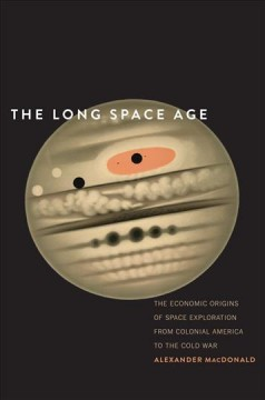 The-long-space-age-:-the-economic-origins-of-space-exploration-from-Colonial-America-to-the-Cold-War