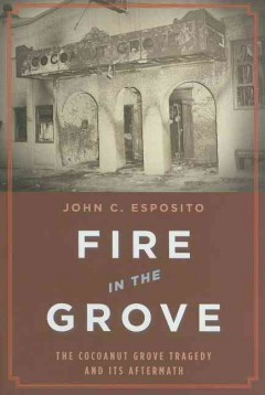 Fire in the Grove : the Cocoanut Grove tragedy and its aftermath