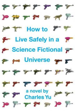 How-to-live-safely-in-a-science-fictional-universe-:-a-novel-/-Charles-Yu.