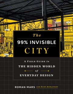 The-99%-invisible-city-:-a-field-guide-to-the-hidden-world-of-everyday-design-/-Roman-Mars-and-Kurt-Kohlstedt.